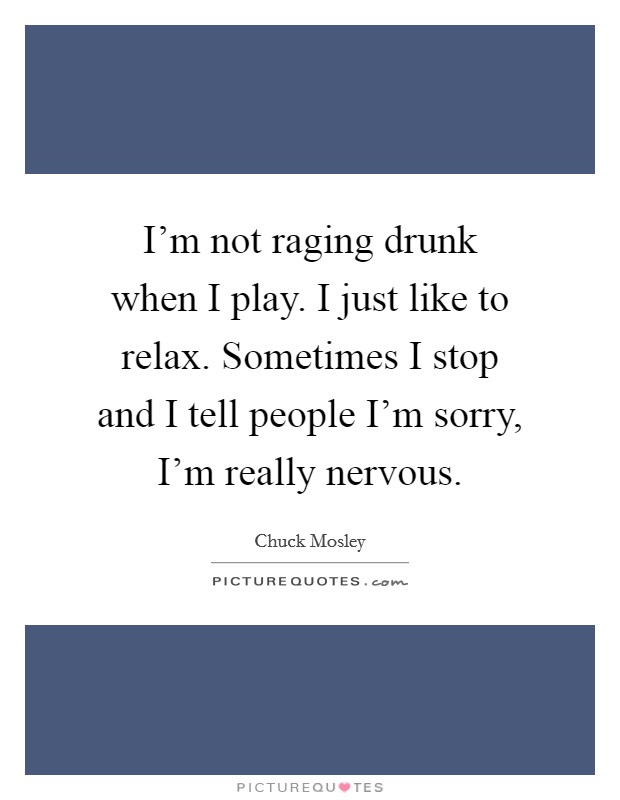 I'm not raging drunk when I play. I just like to relax. Sometimes I stop and I tell people I'm sorry, I'm really nervous Picture Quote #1