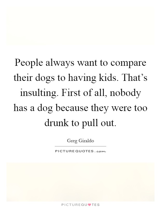 People always want to compare their dogs to having kids. That's insulting. First of all, nobody has a dog because they were too drunk to pull out Picture Quote #1