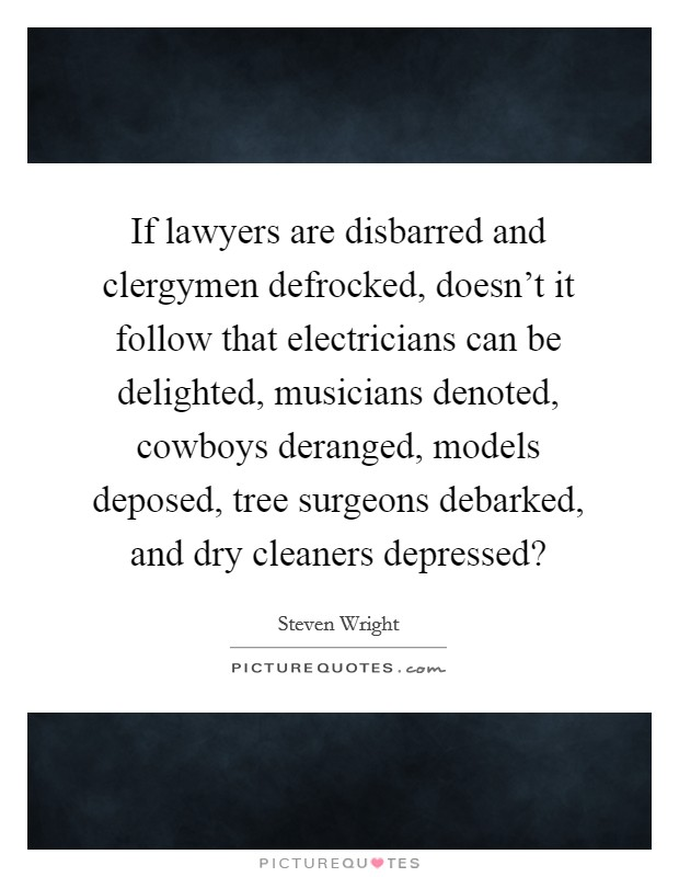 If lawyers are disbarred and clergymen defrocked, doesn't it follow that electricians can be delighted, musicians denoted, cowboys deranged, models deposed, tree surgeons debarked, and dry cleaners depressed? Picture Quote #1