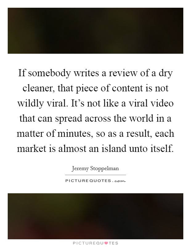 If somebody writes a review of a dry cleaner, that piece of content is not wildly viral. It's not like a viral video that can spread across the world in a matter of minutes, so as a result, each market is almost an island unto itself. Picture Quote #1
