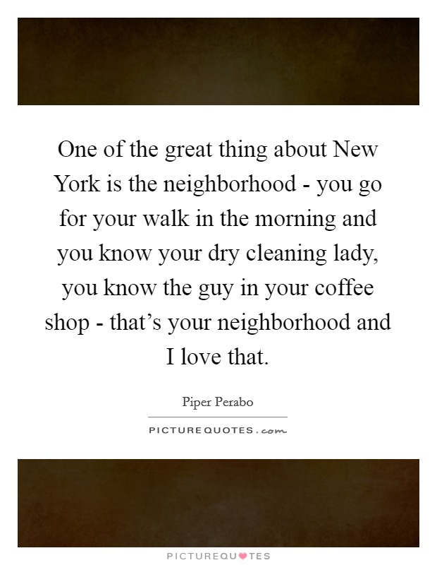 One of the great thing about New York is the neighborhood - you go for your walk in the morning and you know your dry cleaning lady, you know the guy in your coffee shop - that's your neighborhood and I love that Picture Quote #1