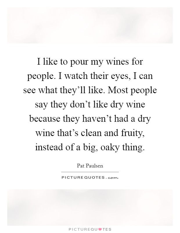 I like to pour my wines for people. I watch their eyes, I can see what they'll like. Most people say they don't like dry wine because they haven't had a dry wine that's clean and fruity, instead of a big, oaky thing Picture Quote #1