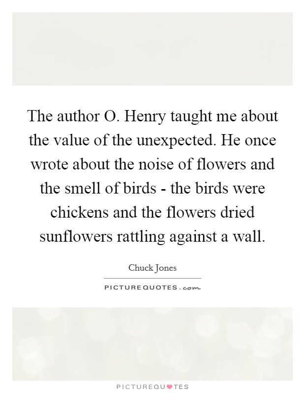 The author O. Henry taught me about the value of the unexpected. He once wrote about the noise of flowers and the smell of birds - the birds were chickens and the flowers dried sunflowers rattling against a wall Picture Quote #1