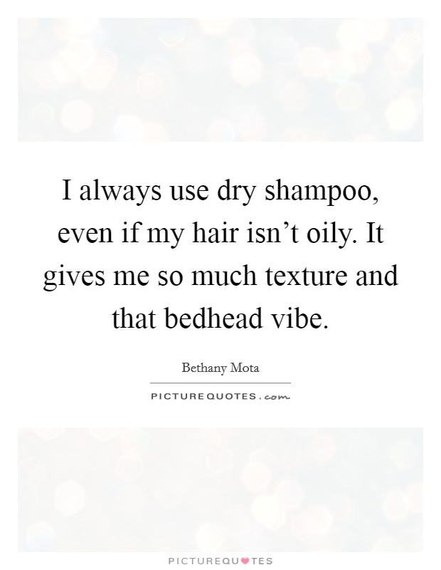 I always use dry shampoo, even if my hair isn't oily. It gives me so much texture and that bedhead vibe Picture Quote #1