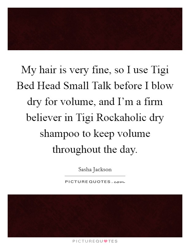 My hair is very fine, so I use Tigi Bed Head Small Talk before I blow dry for volume, and I'm a firm believer in Tigi Rockaholic dry shampoo to keep volume throughout the day Picture Quote #1
