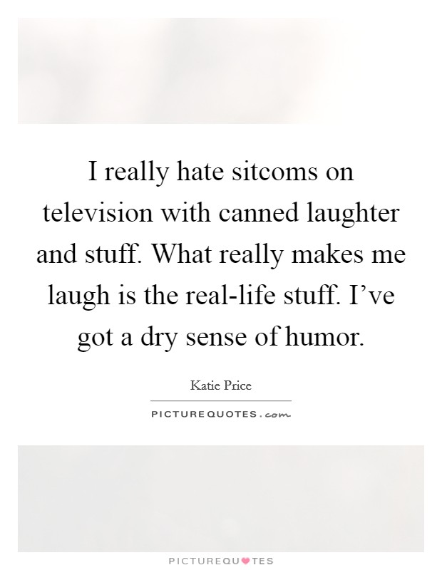 I really hate sitcoms on television with canned laughter and stuff. What really makes me laugh is the real-life stuff. I've got a dry sense of humor Picture Quote #1