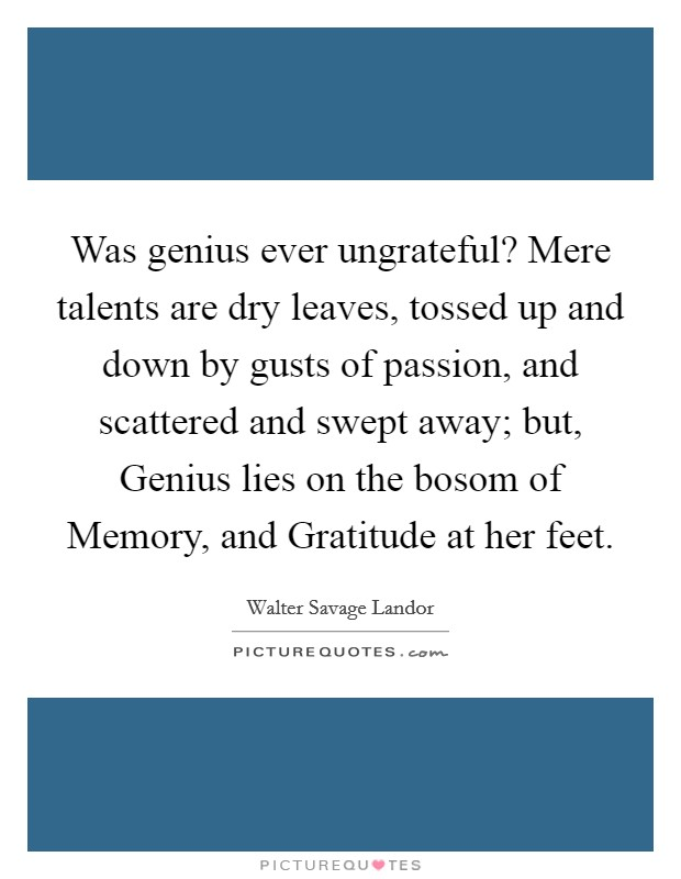 Was genius ever ungrateful? Mere talents are dry leaves, tossed up and down by gusts of passion, and scattered and swept away; but, Genius lies on the bosom of Memory, and Gratitude at her feet Picture Quote #1