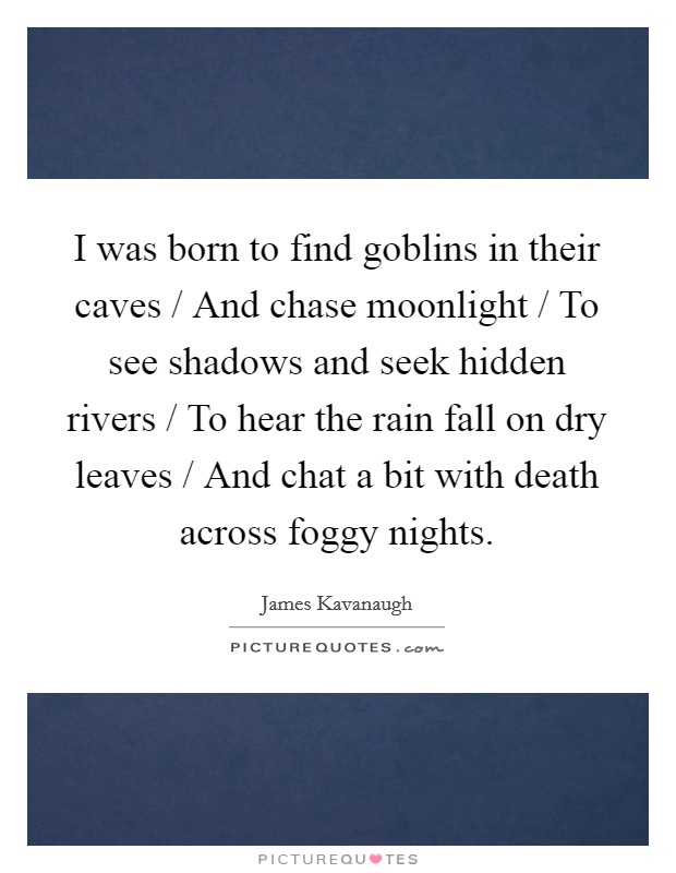I was born to find goblins in their caves / And chase moonlight / To see shadows and seek hidden rivers / To hear the rain fall on dry leaves / And chat a bit with death across foggy nights Picture Quote #1