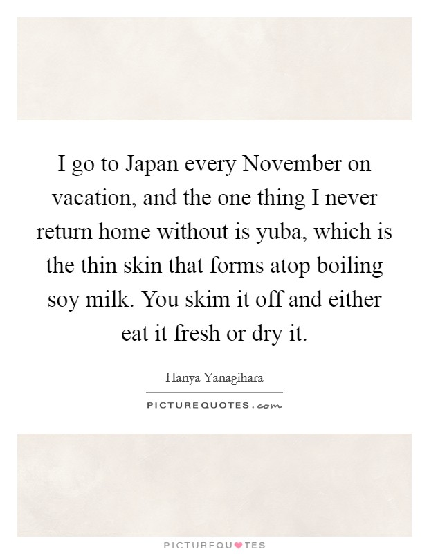 I go to Japan every November on vacation, and the one thing I never return home without is yuba, which is the thin skin that forms atop boiling soy milk. You skim it off and either eat it fresh or dry it. Picture Quote #1