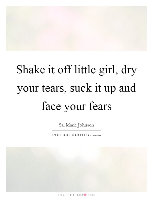 Shake it off little girl, dry your tears, suck it up and ...