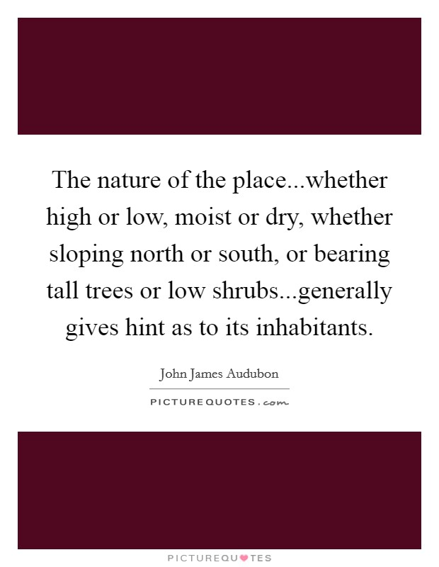 The nature of the place...whether high or low, moist or dry, whether sloping north or south, or bearing tall trees or low shrubs...generally gives hint as to its inhabitants Picture Quote #1