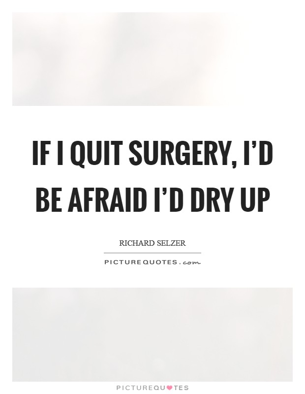 If I quit surgery, I'd be afraid I'd dry up Picture Quote #1