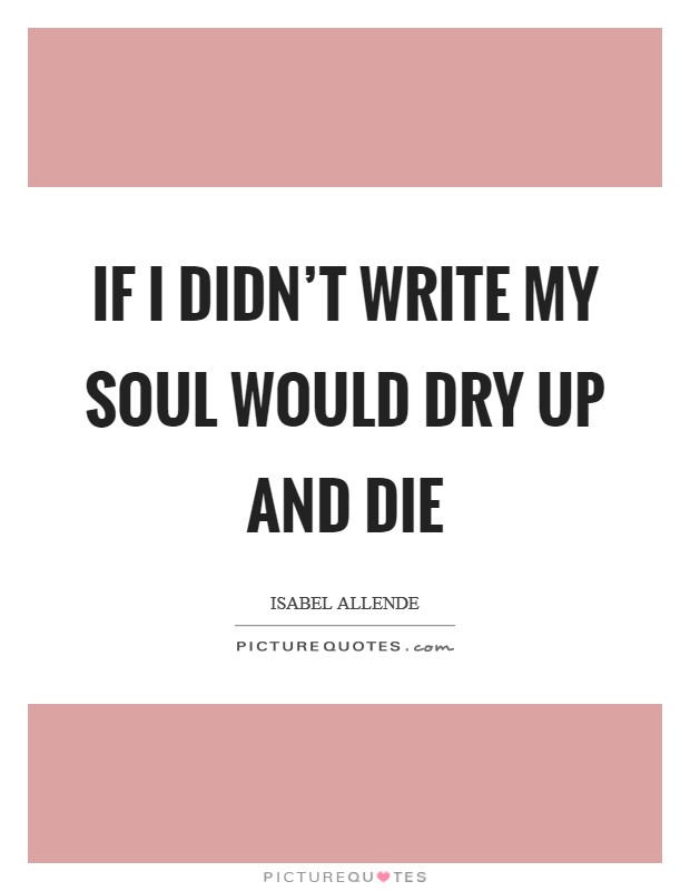 If I didn't write my soul would dry up and die Picture Quote #1