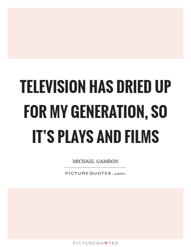 Television has dried up for my generation, so it's plays and films Picture Quote #1
