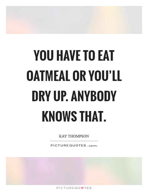 You have to eat oatmeal or you'll dry up. Anybody knows that Picture Quote #1