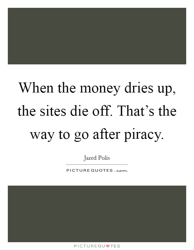 When the money dries up, the sites die off. That's the way to go after piracy Picture Quote #1