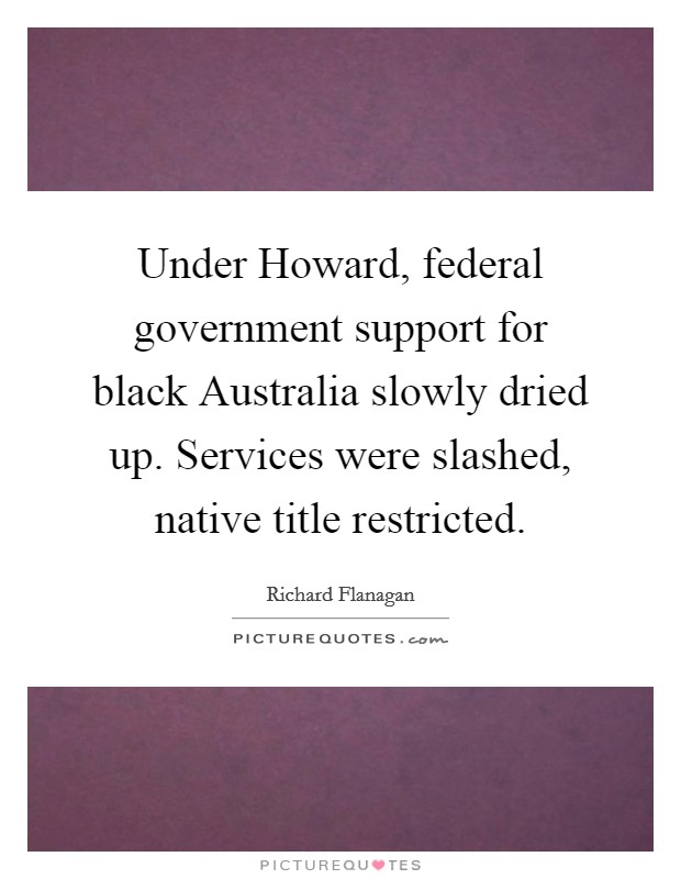 Under Howard, federal government support for black Australia slowly dried up. Services were slashed, native title restricted Picture Quote #1