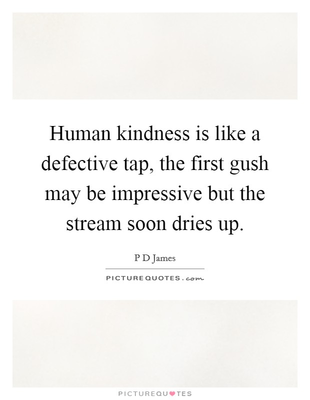 Human kindness is like a defective tap, the first gush may be impressive but the stream soon dries up. Picture Quote #1