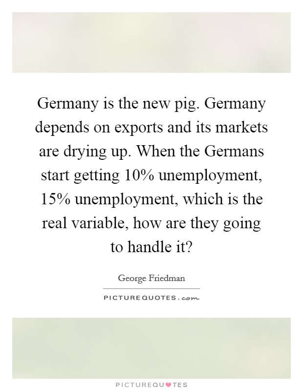 Germany is the new pig. Germany depends on exports and its markets are drying up. When the Germans start getting 10% unemployment, 15% unemployment, which is the real variable, how are they going to handle it? Picture Quote #1