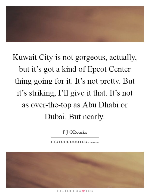 Kuwait City is not gorgeous, actually, but it's got a kind of Epcot Center thing going for it. It's not pretty. But it's striking, I'll give it that. It's not as over-the-top as Abu Dhabi or Dubai. But nearly Picture Quote #1