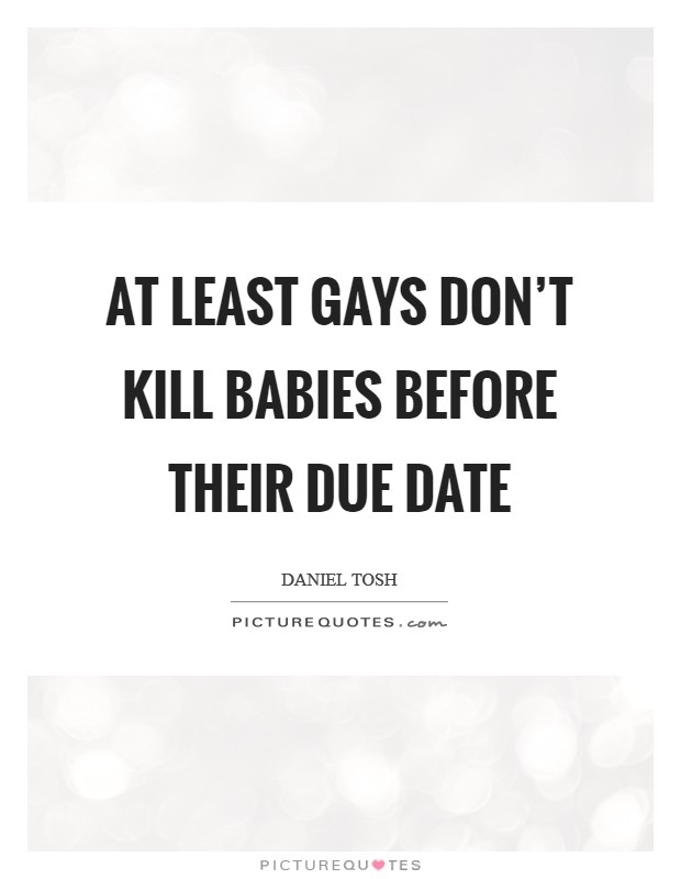 At least gays don't kill babies before their due date Picture Quote #1