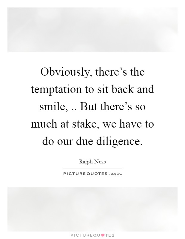 Obviously, there's the temptation to sit back and smile, .. But there's so much at stake, we have to do our due diligence Picture Quote #1