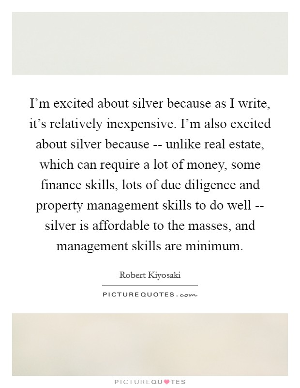 I'm excited about silver because as I write, it's relatively inexpensive. I'm also excited about silver because -- unlike real estate, which can require a lot of money, some finance skills, lots of due diligence and property management skills to do well -- silver is affordable to the masses, and management skills are minimum Picture Quote #1