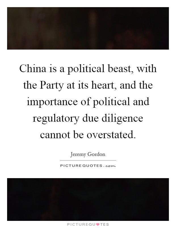China is a political beast, with the Party at its heart, and the importance of political and regulatory due diligence cannot be overstated Picture Quote #1