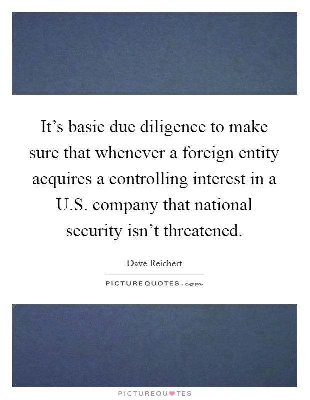 It's basic due diligence to make sure that whenever a foreign entity acquires a controlling interest in a U.S. company that national security isn't threatened Picture Quote #1