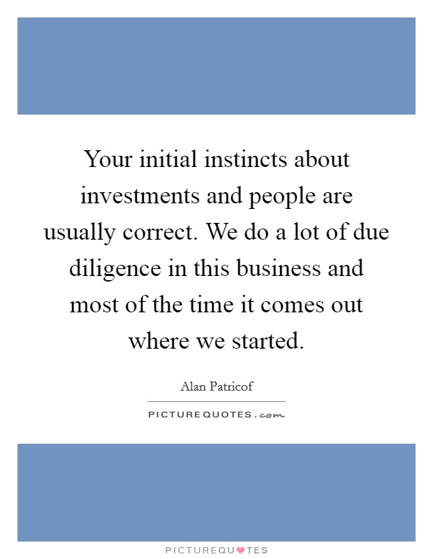 Your initial instincts about investments and people are usually correct. We do a lot of due diligence in this business and most of the time it comes out where we started Picture Quote #1
