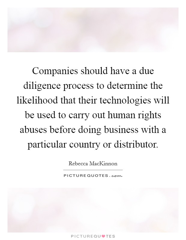 Companies should have a due diligence process to determine the likelihood that their technologies will be used to carry out human rights abuses before doing business with a particular country or distributor Picture Quote #1
