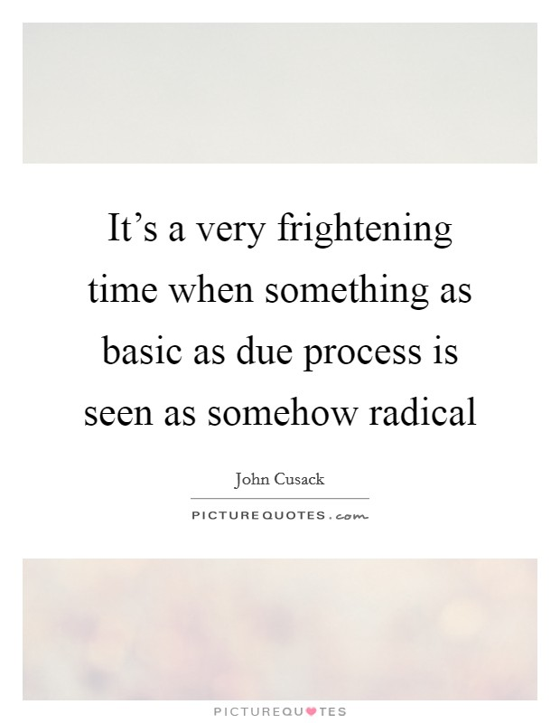It's a very frightening time when something as basic as due process is seen as somehow radical Picture Quote #1
