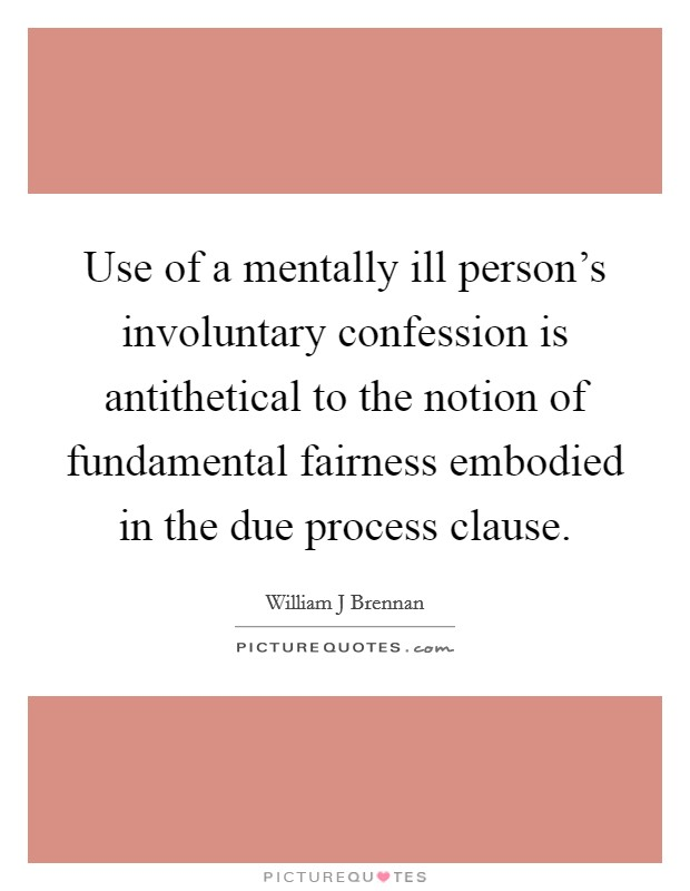 Use of a mentally ill person's involuntary confession is antithetical to the notion of fundamental fairness embodied in the due process clause Picture Quote #1