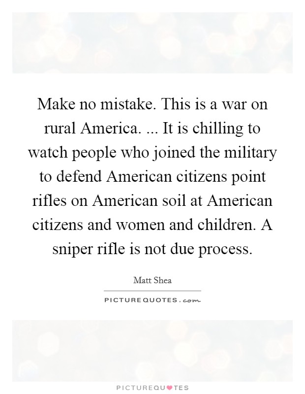 Make no mistake. This is a war on rural America. ... It is chilling to watch people who joined the military to defend American citizens point rifles on American soil at American citizens and women and children. A sniper rifle is not due process Picture Quote #1