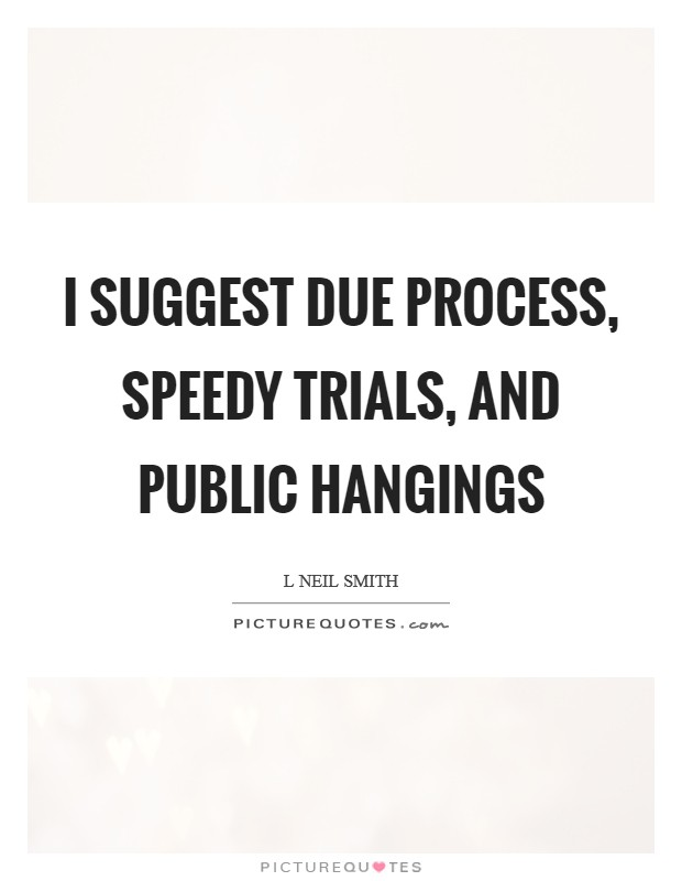 I suggest due process, speedy trials, and public hangings Picture Quote #1