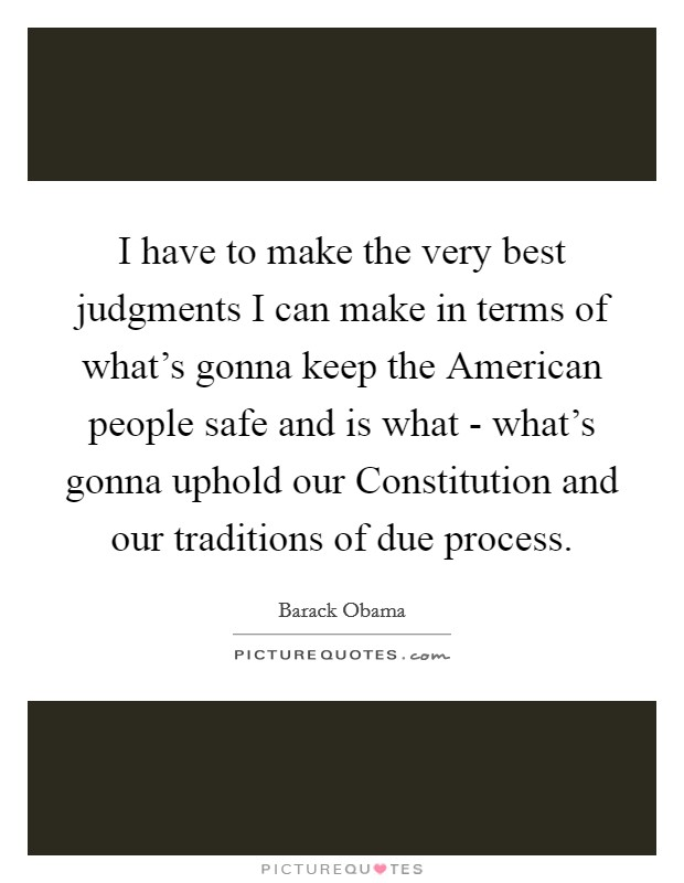 I have to make the very best judgments I can make in terms of what's gonna keep the American people safe and is what - what's gonna uphold our Constitution and our traditions of due process Picture Quote #1