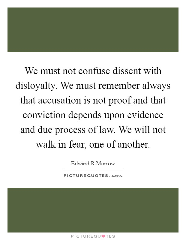 We must not confuse dissent with disloyalty. We must remember always that accusation is not proof and that conviction depends upon evidence and due process of law. We will not walk in fear, one of another Picture Quote #1