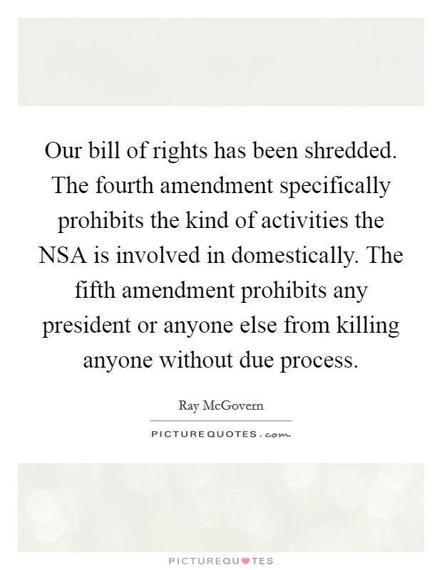 Our bill of rights has been shredded. The fourth amendment specifically prohibits the kind of activities the NSA is involved in domestically. The fifth amendment prohibits any president or anyone else from killing anyone without due process Picture Quote #1