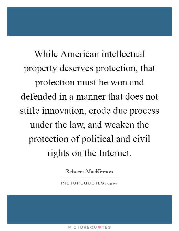 While American intellectual property deserves protection, that protection must be won and defended in a manner that does not stifle innovation, erode due process under the law, and weaken the protection of political and civil rights on the Internet Picture Quote #1