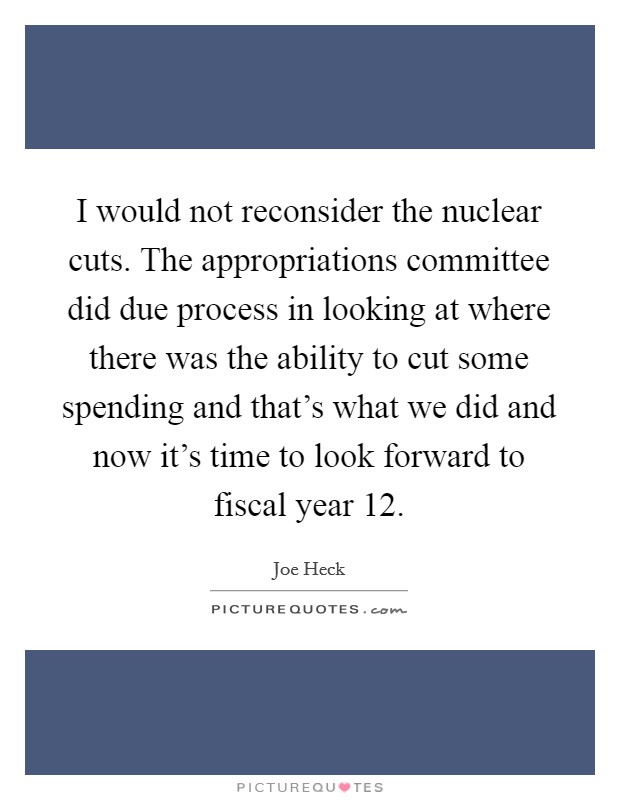 I would not reconsider the nuclear cuts. The appropriations committee did due process in looking at where there was the ability to cut some spending and that's what we did and now it's time to look forward to fiscal year  12 Picture Quote #1