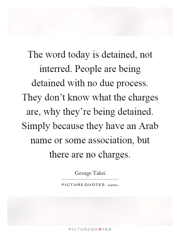 The word today is detained, not interred. People are being detained with no due process. They don't know what the charges are, why they're being detained. Simply because they have an Arab name or some association, but there are no charges Picture Quote #1
