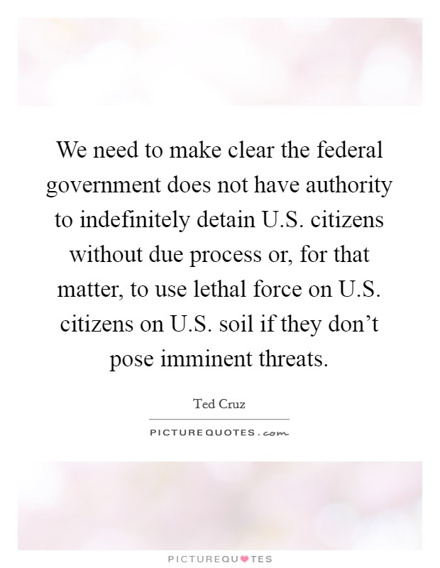 We need to make clear the federal government does not have authority to indefinitely detain U.S. citizens without due process or, for that matter, to use lethal force on U.S. citizens on U.S. soil if they don't pose imminent threats Picture Quote #1