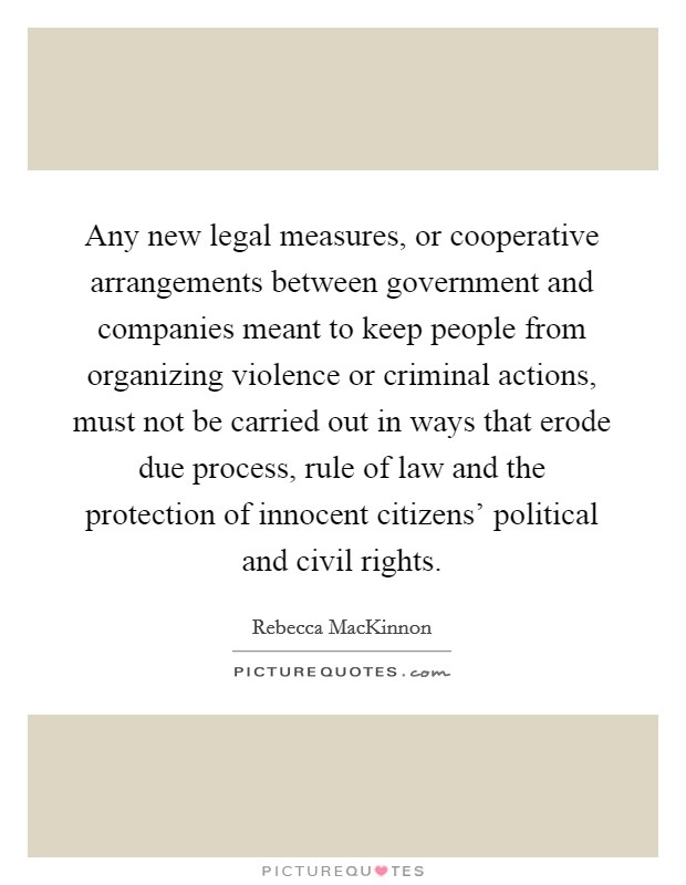 Any new legal measures, or cooperative arrangements between government and companies meant to keep people from organizing violence or criminal actions, must not be carried out in ways that erode due process, rule of law and the protection of innocent citizens' political and civil rights Picture Quote #1