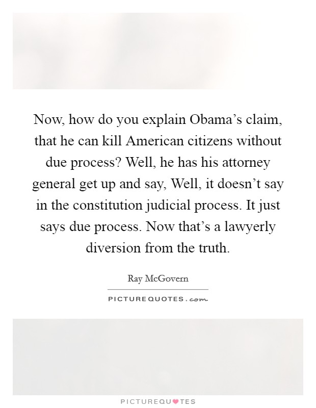 Now, how do you explain Obama's claim, that he can kill American citizens without due process? Well, he has his attorney general get up and say, Well, it doesn't say in the constitution judicial process. It just says due process. Now that's a lawyerly diversion from the truth Picture Quote #1