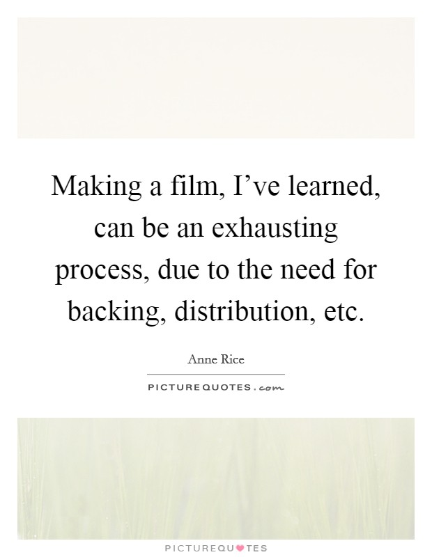 Making a film, I've learned, can be an exhausting process, due to the need for backing, distribution, etc Picture Quote #1