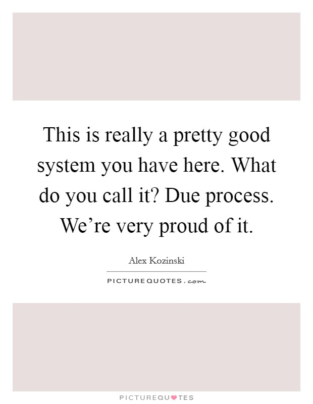 This is really a pretty good system you have here. What do you call it? Due process. We're very proud of it Picture Quote #1