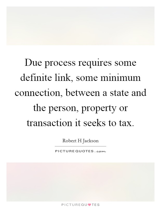 Due process requires some definite link, some minimum connection, between a state and the person, property or transaction it seeks to tax Picture Quote #1
