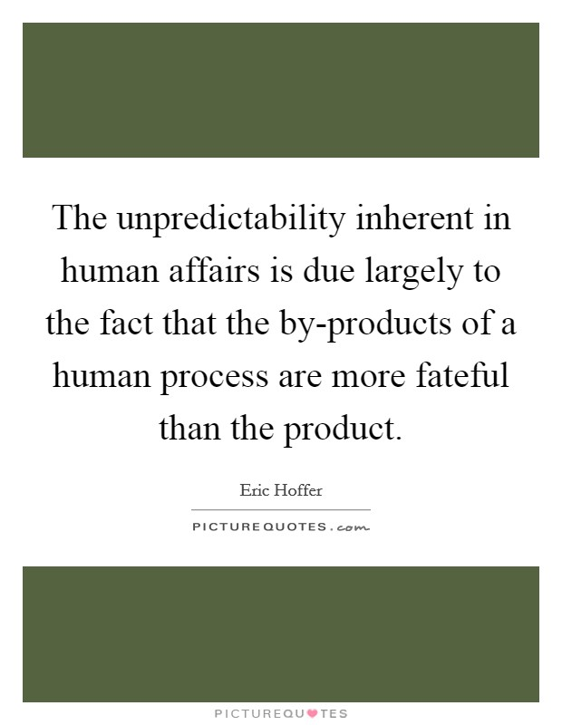The unpredictability inherent in human affairs is due largely to the fact that the by-products of a human process are more fateful than the product Picture Quote #1