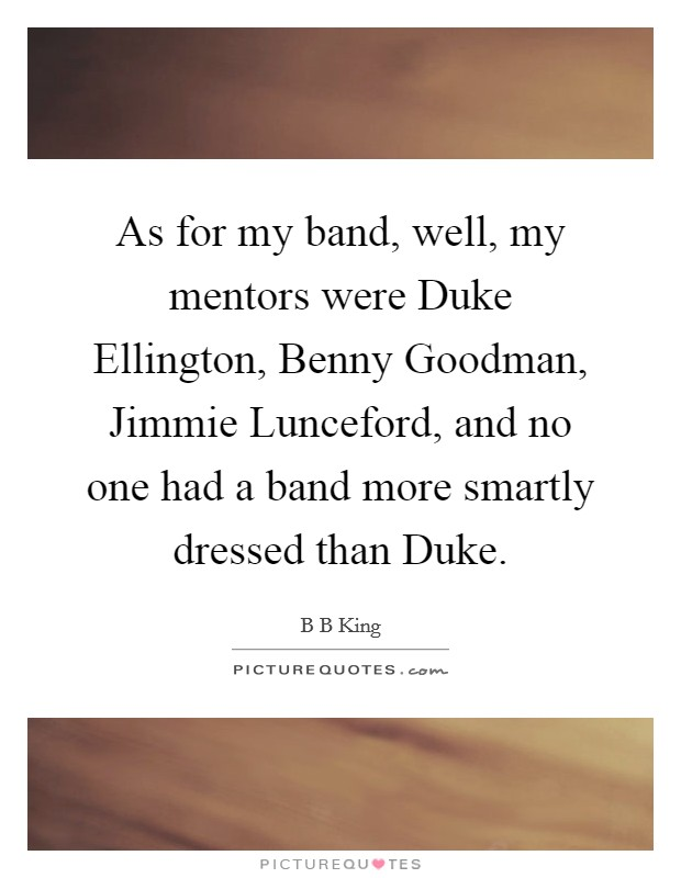 As for my band, well, my mentors were Duke Ellington, Benny Goodman, Jimmie Lunceford, and no one had a band more smartly dressed than Duke Picture Quote #1