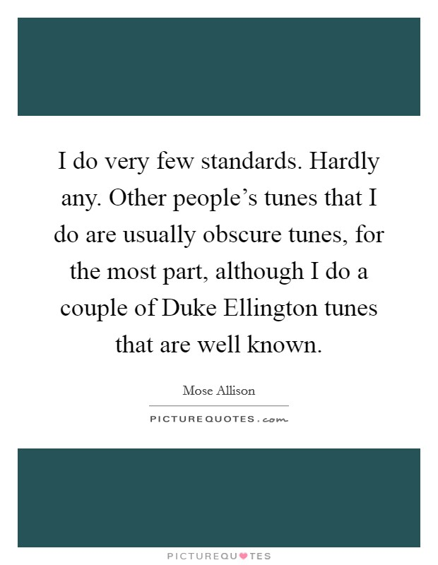 I do very few standards. Hardly any. Other people's tunes that I do are usually obscure tunes, for the most part, although I do a couple of Duke Ellington tunes that are well known Picture Quote #1